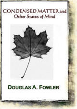 Condensed Matter & Other States of Mind, poems by Douglas Fowler